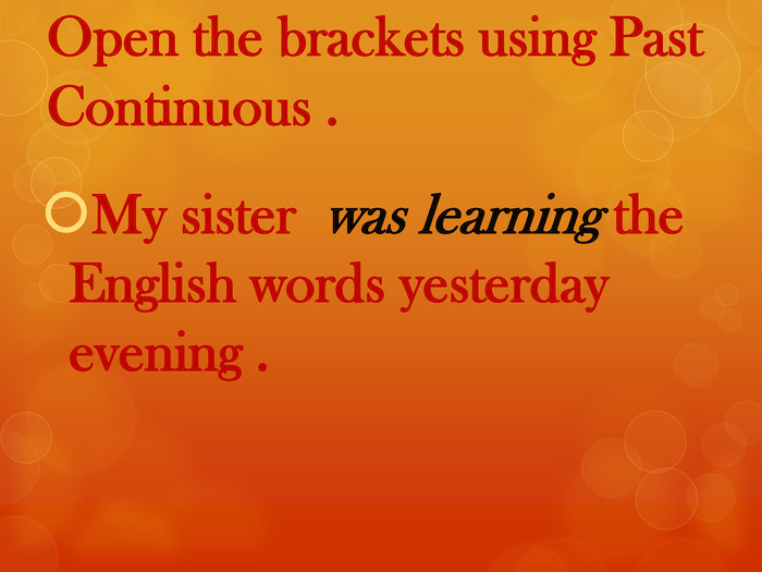 Open the brackets using Past Continuous . My sister was learning the English words yesterday evening .