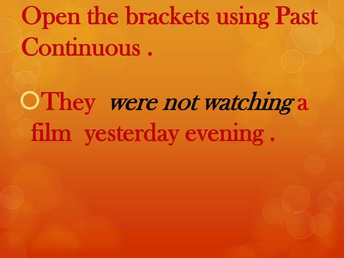 Open the brackets using Past Continuous . They were not watching a film yesterday evening .