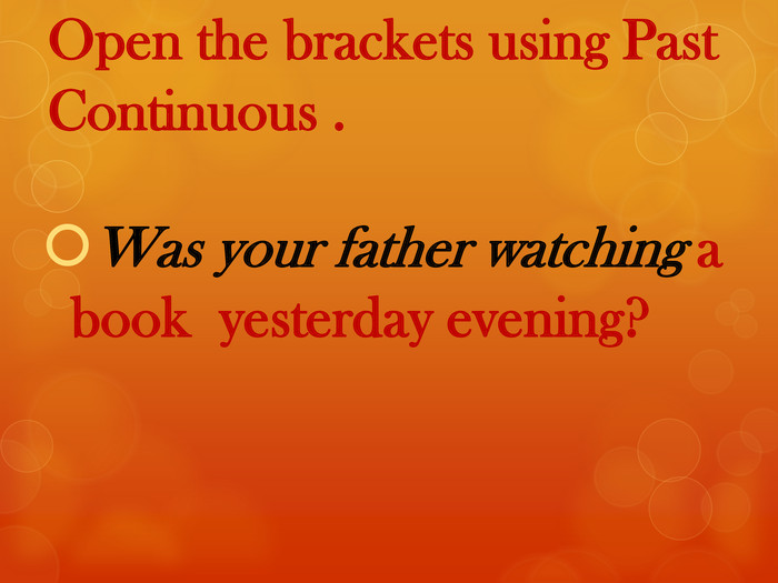 Open the brackets using Past Continuous . Was your father watching a book yesterday evening?