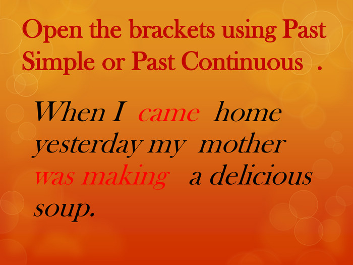 Open the brackets using Past Simple or Past Continuous . When I came home yesterday my mother was making a delicious soup.