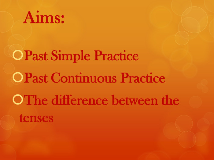Aims: Past Simple Practice. Past Continuous Practice. The difference between the tenses