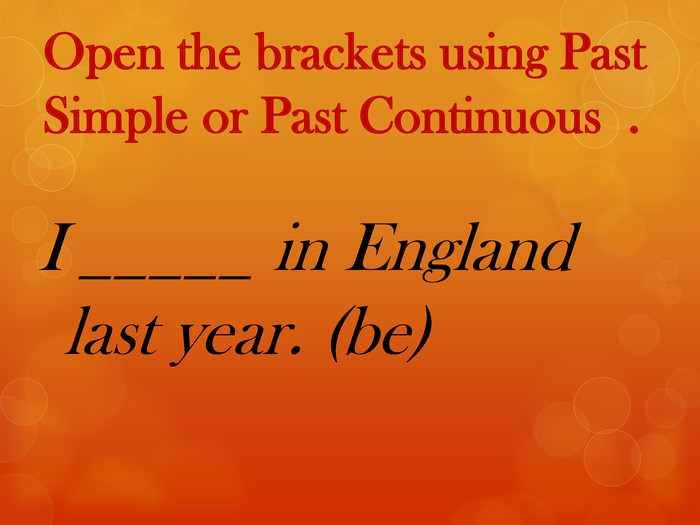 Open the brackets using Past Simple or Past Continuous . I _____ in England last year. (be)
