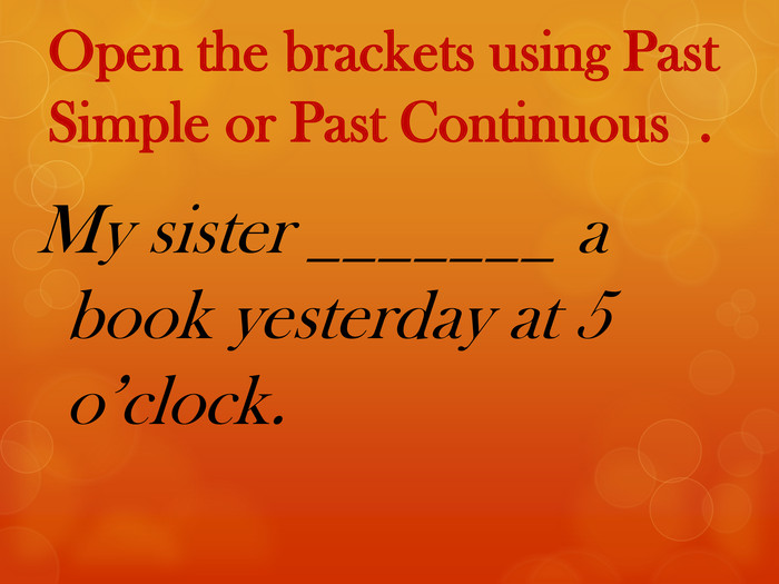 Open the brackets using Past Simple or Past Continuous . My sister _______ a book yesterday at 5 o'clock.