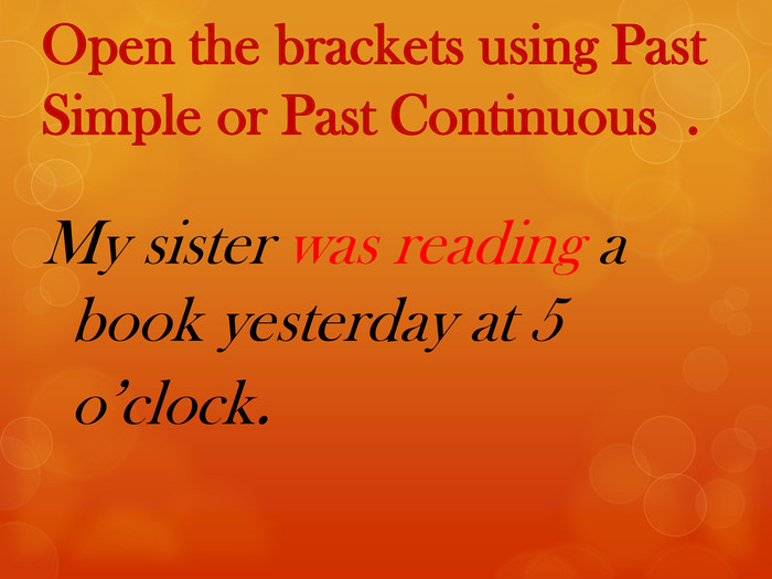 Open the brackets using Past Simple or Past Continuous . My sister was reading a book yesterday at 5 o'clock.