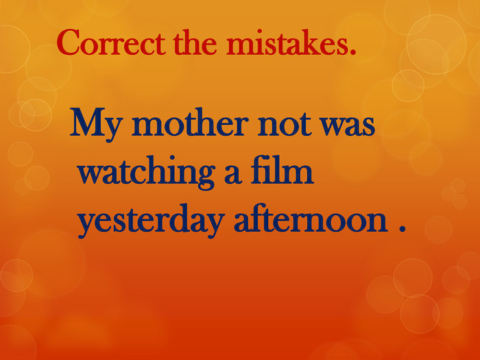 Correct the mistakes. My mother not was watching a film yesterday afternoon .