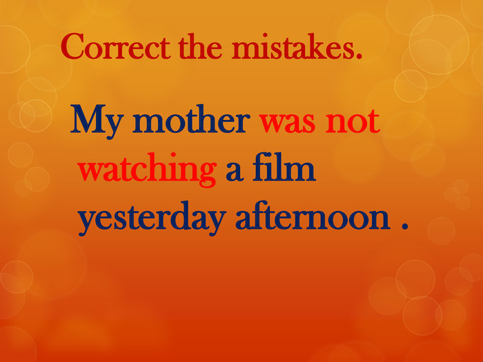 Correct the mistakes. My mother was not watching a film yesterday afternoon .