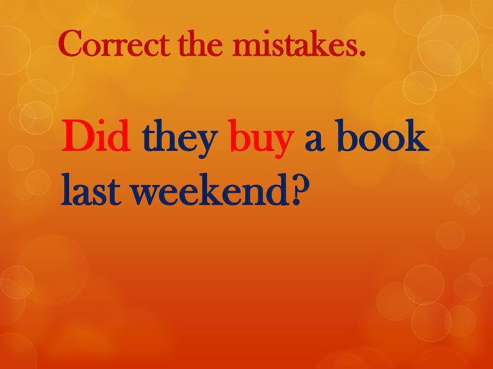 Correct the mistakes. Did they buy a book last weekend?