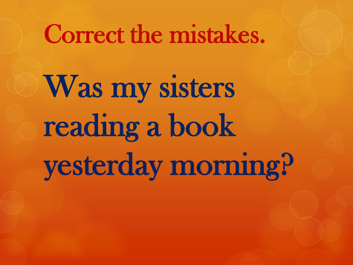 Correct the mistakes. Was my sisters reading a book yesterday morning?