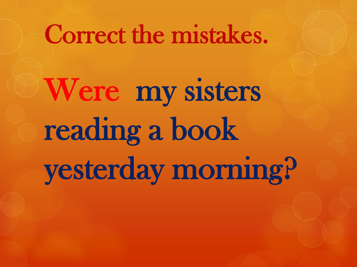 Correct the mistakes. Were my sisters reading a book yesterday morning?