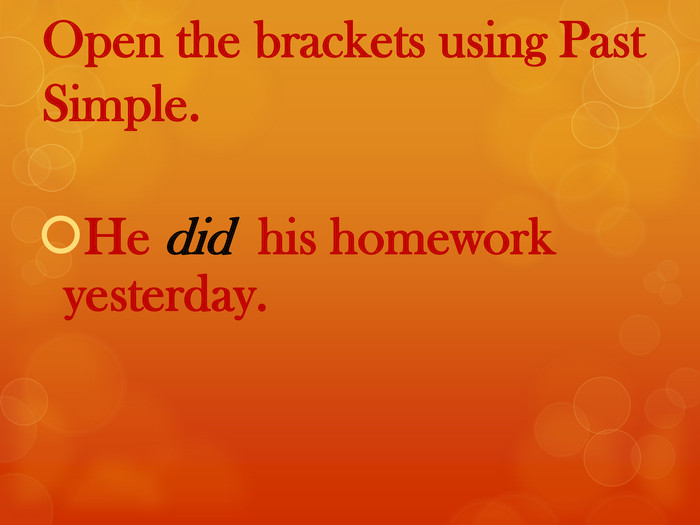Open the brackets using Past Simple. He did his homework yesterday.