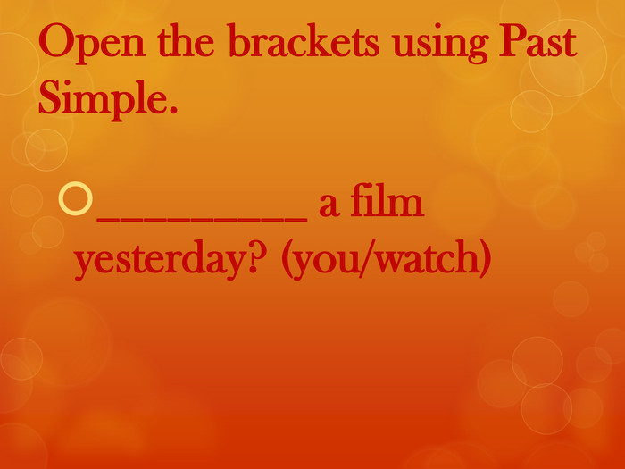 Open the brackets using Past Simple._________ a film yesterday? (you/watch)