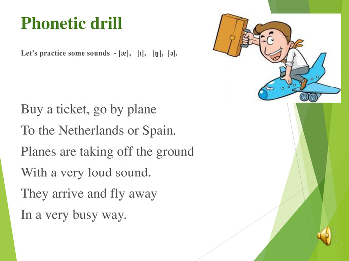 Phonetic drill Let's practice some sounds  - [ж],   [ı],   [ŋ],  [ә].    Buy a ticket, go by plane To the Netherlands or Spain. Planes are taking off the ground With a very loud sound. They arrive and fly away In a very busy way.