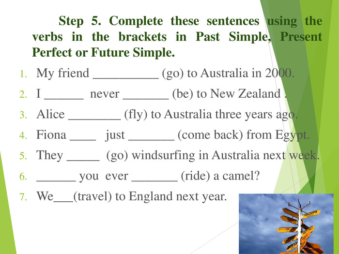 Step 5. Complete these sentences using the verbs in the brackets in Past Simple, Present Perfect or Future Simple.