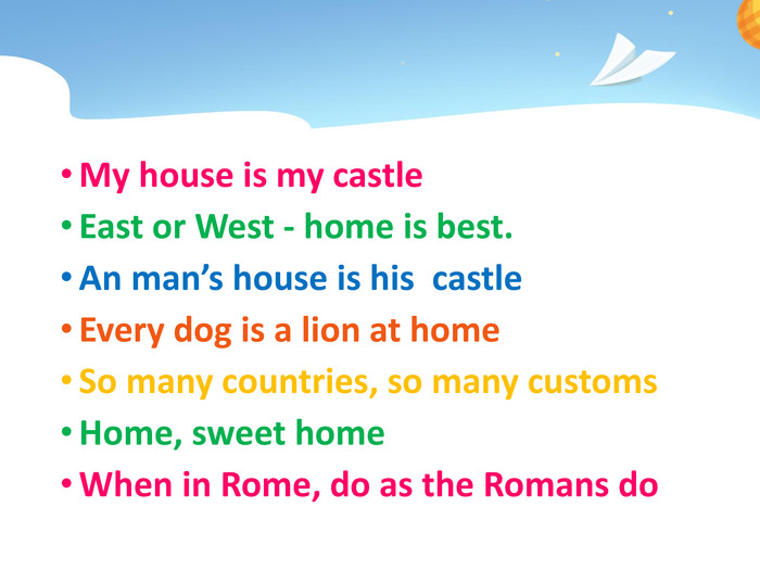 My house is my castle. East or West - home is best. An man's house is his castle. Every dog is a lion at home. So many countries, so many customs. Home, sweet home. When in Rome, do as the Romans do