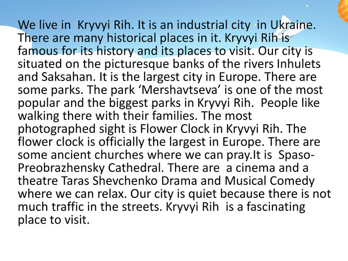 We live in Kryvyi Rih. It is an industrial city in Ukraine. There are many historical places in it. Kryvyi Rih is famous for its history and its places to visit. Our city is situated on the picturesque banks of the rivers Inhulets and Saksahan. It is the largest city in Europe. There are some parks. The park 'Mershavtseva' is one of the most popular and the biggest parks in Kryvyi Rih. People like walking there with their families. The most photographed sight is Flower Clock in Kryvyi Rih. The flower clock is officially the largest in Europe. There are some ancient churches where we can pray. It is Spaso-Preobrazhensky Cathedral. There are a cinema and a theatre Taras Shevchenko Drama and Musical Comedy where we can relax. Our city is quiet because there is not much traffic in the streets. Kryvyi Rih is a fascinating place to visit.