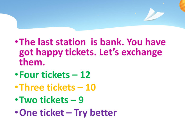 The last station is bank. You have got happy tickets. Let's exchange them. Four tickets – 12 Three tickets – 10 Two tickets – 9 One ticket – Try betterstyle.colorfillcolorfill.typefill.onstyle.colorfillcolorfill.typefill.onstyle.colorfillcolorfill.typefill.onstyle.colorfillcolorfill.typefill.onstyle.colorfillcolorfill.typefill.on