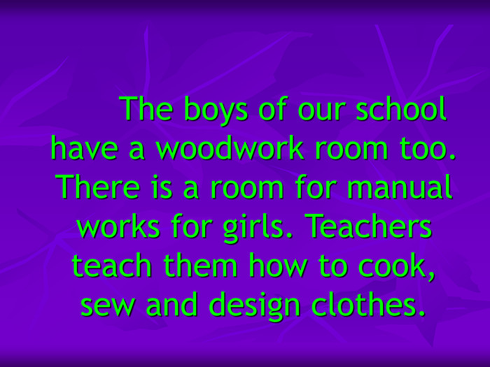 The boys of our school have a woodwork room too. There is a room for manual works for girls. Teachers teach them how to cook, sew and design clothes.