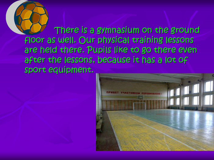 There is a gymnasium on the ground floor as well. Our physical training lessons are held there. Pupils like to go there even after the lessons, because it has a lot of sport equipment.