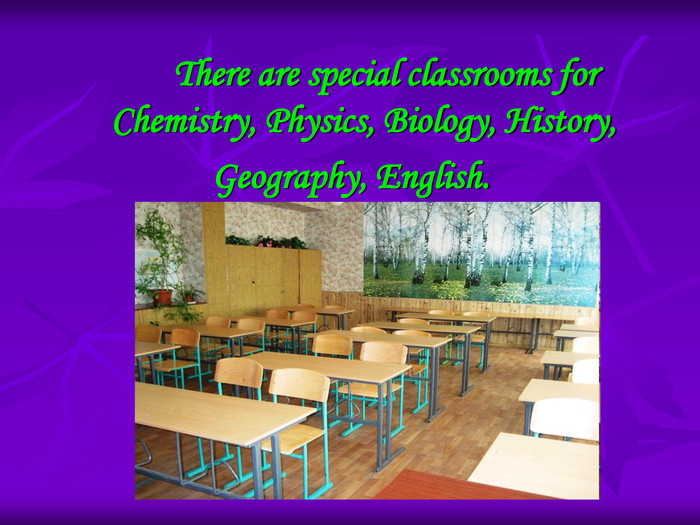There are special classrooms for Chemistry, Physics, Biology, History,