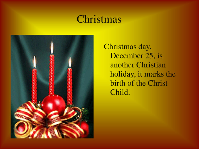Christmas Christmas day, December 25, is another Christian holiday, it marks the birth of the Christ Child.