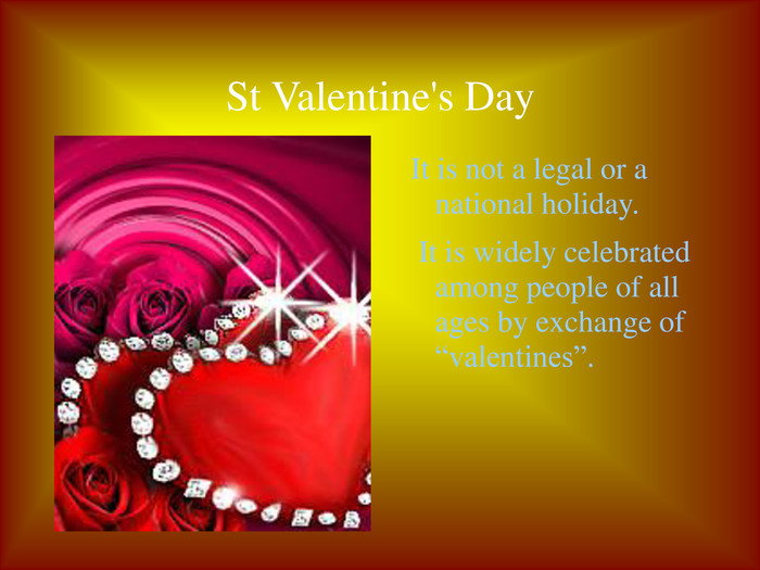 "St Valentine's Day It is not a legal or a national holiday.  It is widely celebrated among people of all ages by exchange of ""valentines""."