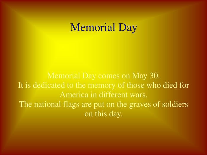 Memorial Day  Memorial Day comes on May 30. It is dedicated to the memory of those who died for America in different wars. The national flags are put on the graves of soldiers on this day.