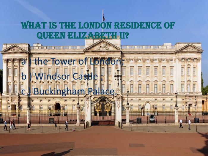 What is the London residence of Queen Elizabeth II? a ) the Tower of London; 