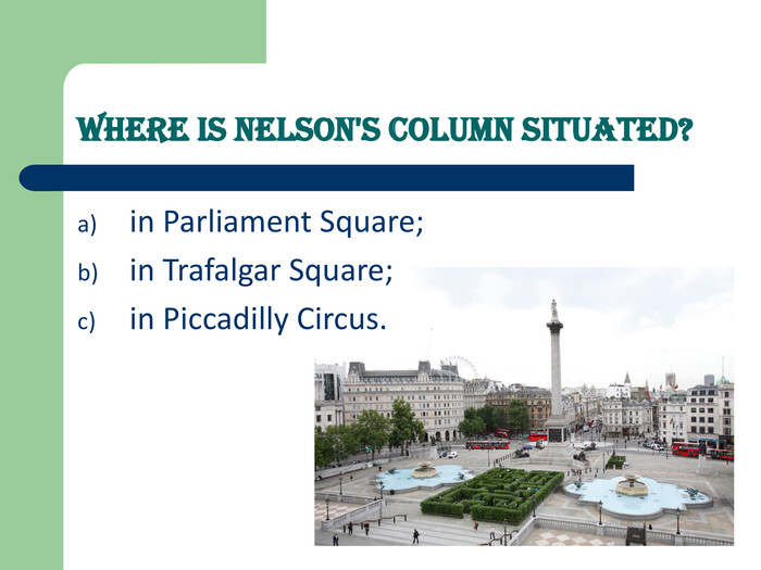 Where is Nelson's Column situated?   in Parliament Square; 