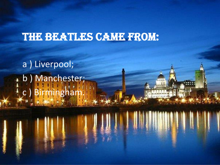 The Beatles came from: a ) Liverpool; 