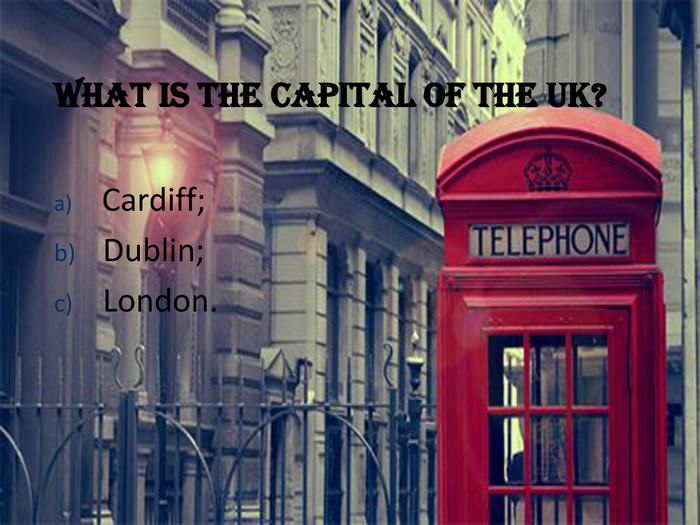 What is the capital of the UK?   Cardiff; 
