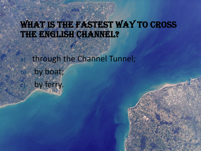 What is the fastest way to cross the English Channel?  through the Channel Tunnel; 
