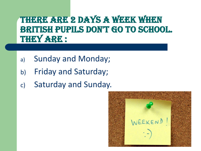 There are 2 days a week when British pupils don't go to school. They are :   Sunday and Monday; 