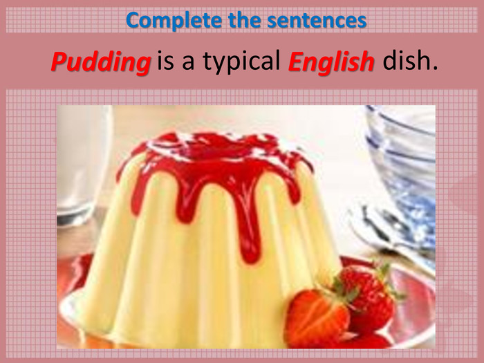 Complete the sentences        is a typical               dish.  Pudding English