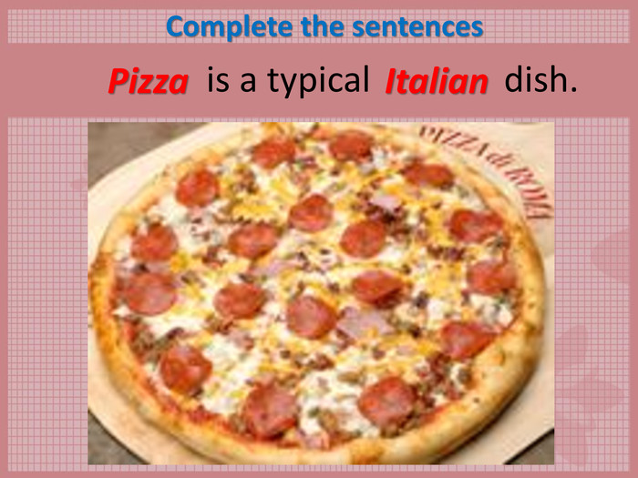 Complete the sentences        is a typical               dish.  Pizza Italian