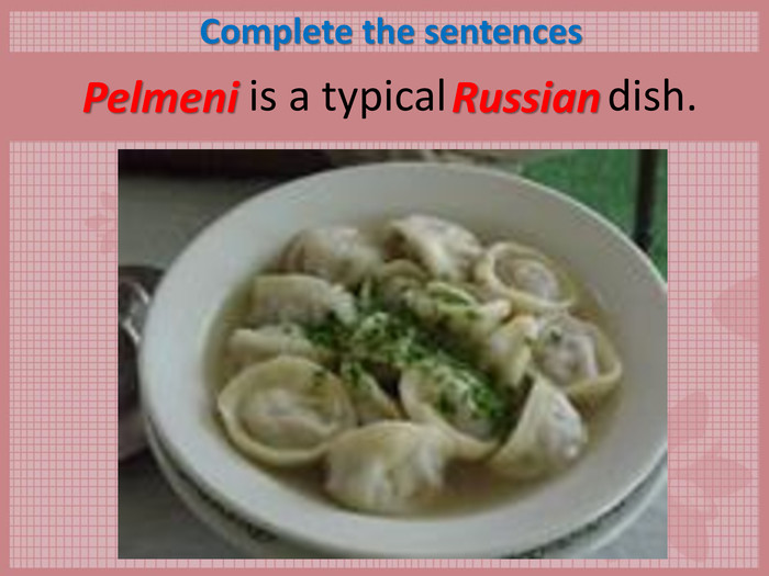 Complete the sentences        is a typical               dish.  Pelmeni Russian