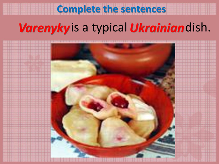Complete the sentences            is a typical                   dish.  Varenyky  Ukrainian