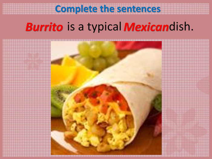 Complete the sentences        is a typical                dish.  Burrito Mexican