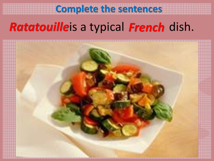 Complete the sentences        is a typical               dish.  Ratatouille French