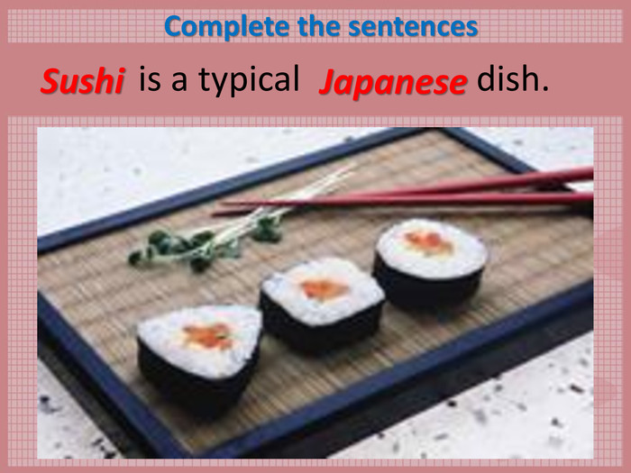 Complete the sentences       is a typical                    dish.  Sushi Japanese