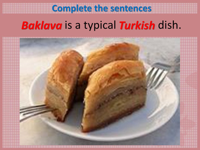 Complete the sentences        is a typical               dish.  Baklava Turkish