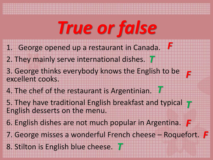 True or false George opened up a restaurant in Canada.  2. They mainly serve international dishes.  3. George thinks everybody knows the English to be excellent cooks.  4. The chef of the restaurant is Argentinian.  5. They have traditional English breakfast and typical English desserts on the menu.  6. English dishes are not much popular in Argentina.  7. George misses a wonderful French cheese – Roquefort.  8. Stilton is English blue cheese.  T F F T F T T F
