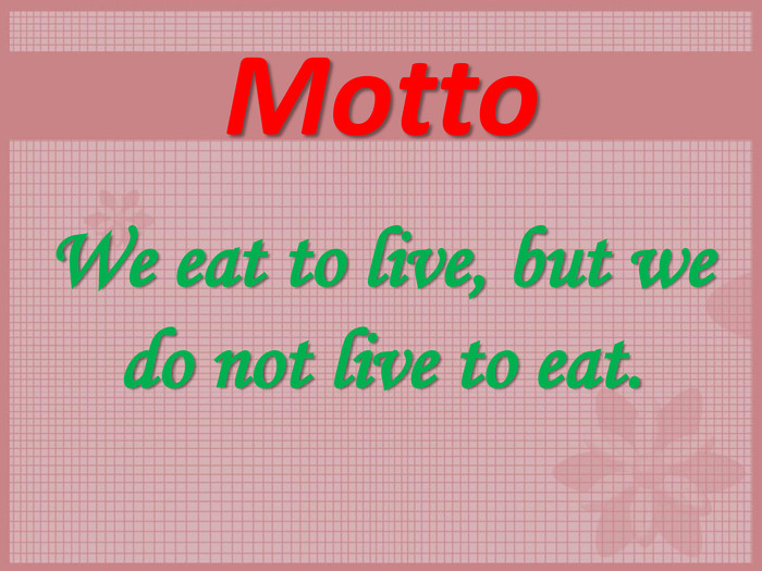 Motto We eat to live, but we do not live to eat.