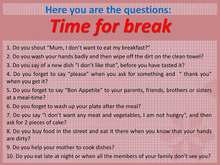 "Time for break 1. Do you shout ""Mum, I don't want to eat my breakfast?""  2. Do you wash your hands badly and then wipe off the dirt on the clean towel?  3. Do you say of a new dish ""I don't like that"", before you have tasted it?  4. Do you forget to say ""please"" when you ask for something and  "" thank you"" when you get it?  5. Do you forget to say ""Bon Appetite"" to your parents, friends, brothers or sisters at a meal-time?  6. Do you forget to wash up your plate after the meal?  7. Do you say ""I don't want any meat and vegetables, I am not hungry"", and then ask for 2 pieces of cake?  8. Do you buy food in the street and eat it there when you know that your hands are dirty?  9. Do you help your mother to cook dishes?  10. Do you eat late at night or when all the members of your family don't see you?  Here you are the questions:"