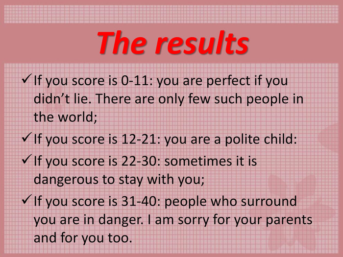 The results  If you score is 0-11: you are perfect if you didn't lie. There are only few such people in the world;  If you score is 12-21: you are a polite child:  If you score is 22-30: sometimes it is dangerous to stay with you;  If you score is 31-40: people who surround you are in danger. I am sorry for your parents and for you too.
