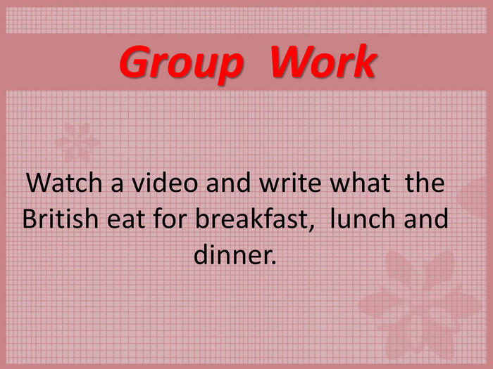 Group  Work  Watch a video and write what  the British eat for breakfast,  lunch and dinner.