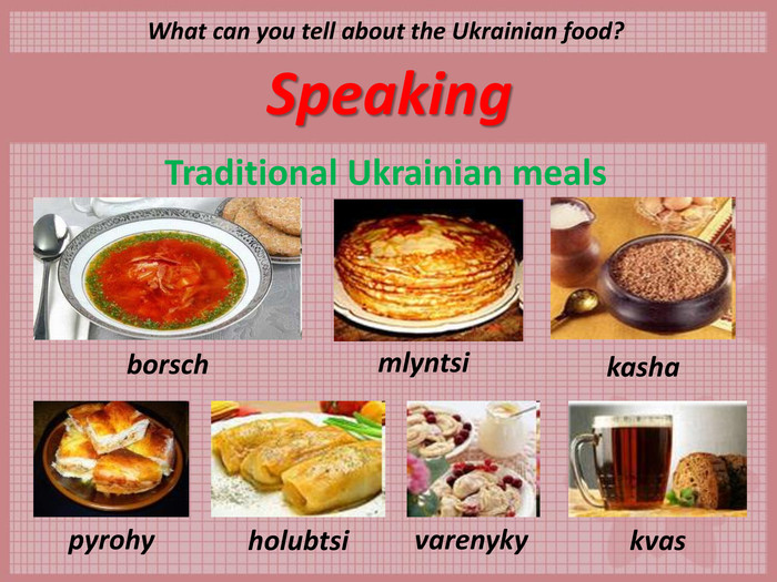 Speaking Traditional Ukrainian meals  What can you tell about the Ukrainian food?  borsch mlyntsi kasha kvas varenyky holubtsi pyrohy