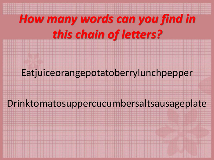 How many words can you find in this chain of letters?  Eatjuiceorangepotatoberrylunchpepper  