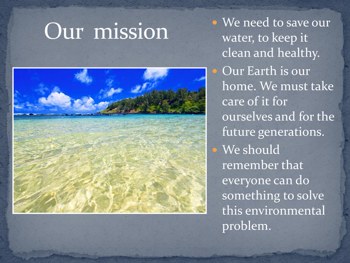 Our  mission We need to save our water, to keep it clean and healthy. 