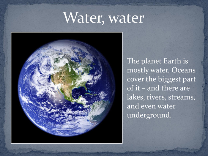 Water, water  The planet Earth is mostly water. Oceans cover the biggest part of it – and there are lakes, rivers, streams, and even water underground.