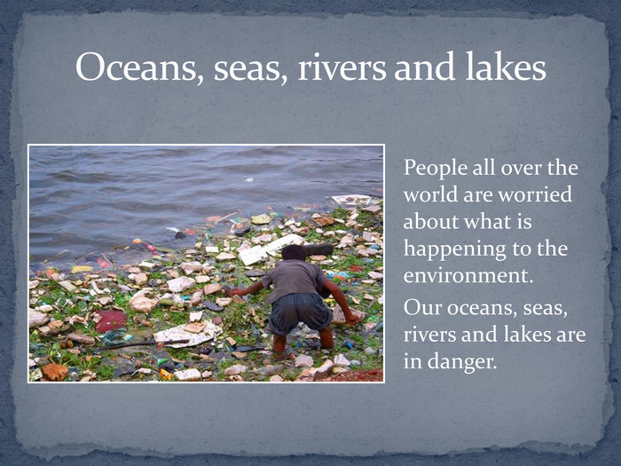 Oceans, seas, rivers and lakes 	People all over the world are worried about what is happening to the environment.